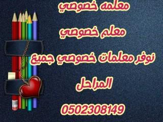 نوفر معلمه خصوصي ومعلمين خصوصي جميع التخصصات 0502308149 في الرياض وجده والدمام والمدينه